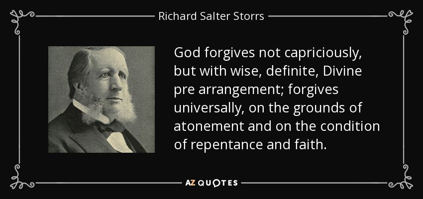 God forgives not capriciously, but with wise, definite, Divine pre arrangement; forgives universally, on the grounds of atonement and on the condition of repentance and faith. - Richard Salter Storrs