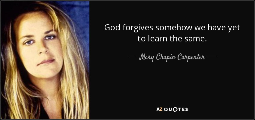 God forgives somehow we have yet to learn the same. - Mary Chapin Carpenter