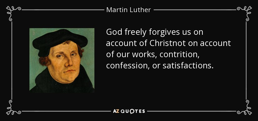 God freely forgives us on account of Christnot on account of our works, contrition, confession, or satisfactions. - Martin Luther