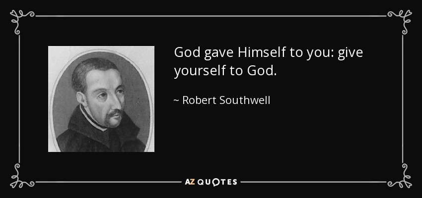 God gave Himself to you: give yourself to God. - Robert Southwell