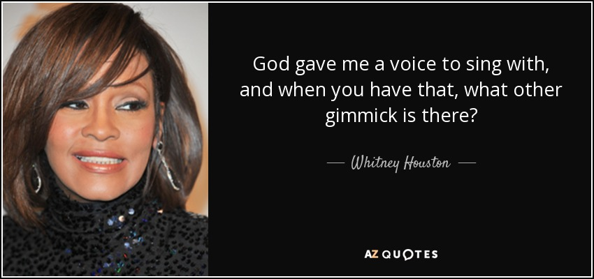 God gave me a voice to sing with, and when you have that, what other gimmick is there? - Whitney Houston
