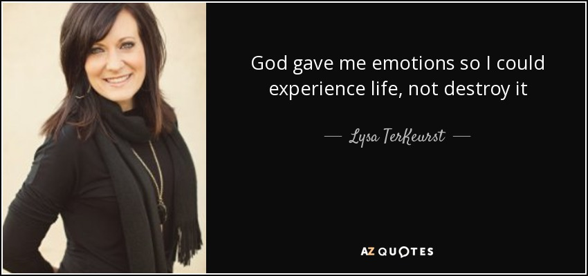God gave me emotions so I could experience life, not destroy it - Lysa TerKeurst