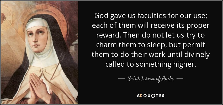 God gave us faculties for our use; each of them will receive its proper reward. Then do not let us try to charm them to sleep, but permit them to do their work until divinely called to something higher. - Teresa of Avila