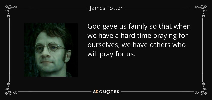 God gave us family so that when we have a hard time praying for ourselves, we have others who will pray for us. - James Potter