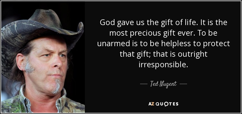 God gave us the gift of life. It is the most precious gift ever. To be unarmed is to be helpless to protect that gift; that is outright irresponsible. - Ted Nugent