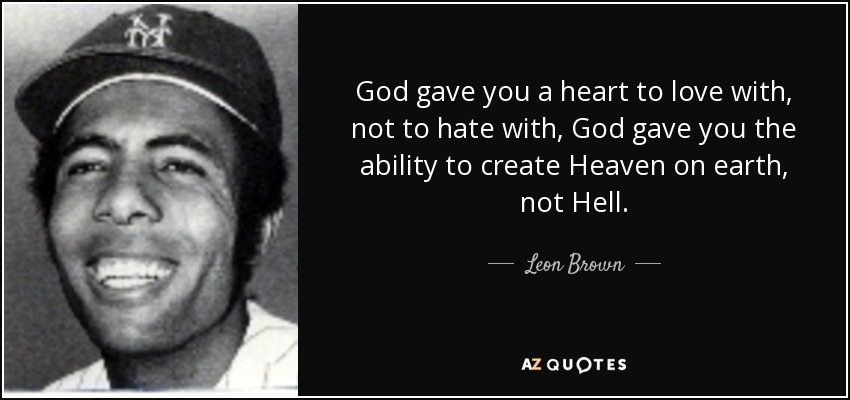 God gave you a heart to love with, not to hate with, God gave you the ability to create Heaven on earth, not Hell. - Leon Brown