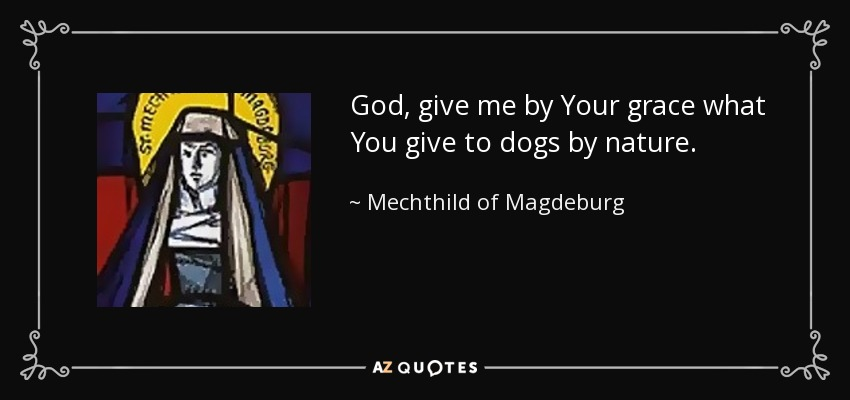 God, give me by Your grace what You give to dogs by nature. - Mechthild of Magdeburg