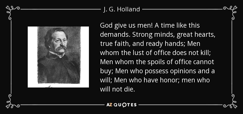 God give us men! A time like this demands. Strong minds, great hearts, true faith, and ready hands; Men whom the lust of office does not kill; Men whom the spoils of office cannot buy; Men who possess opinions and a will; Men who have honor; men who will not die. - J. G. Holland