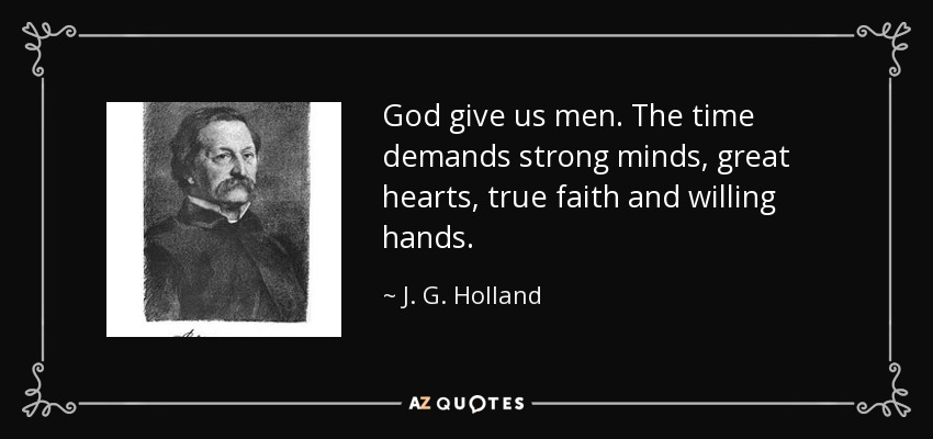 God give us men. The time demands strong minds, great hearts, true faith and willing hands. - J. G. Holland