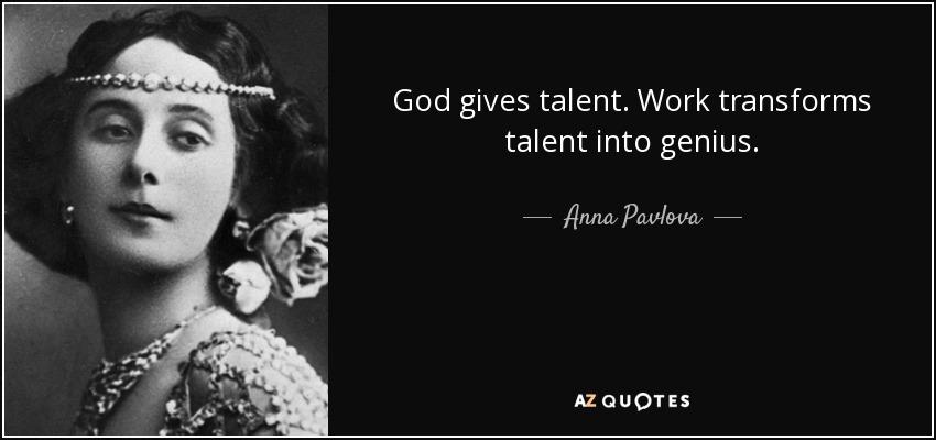 God gives talent. Work transforms talent into genius. - Anna Pavlova