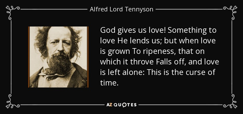 God gives us love! Something to love He lends us; but when love is grown To ripeness, that on which it throve Falls off, and love is left alone: This is the curse of time. - Alfred Lord Tennyson