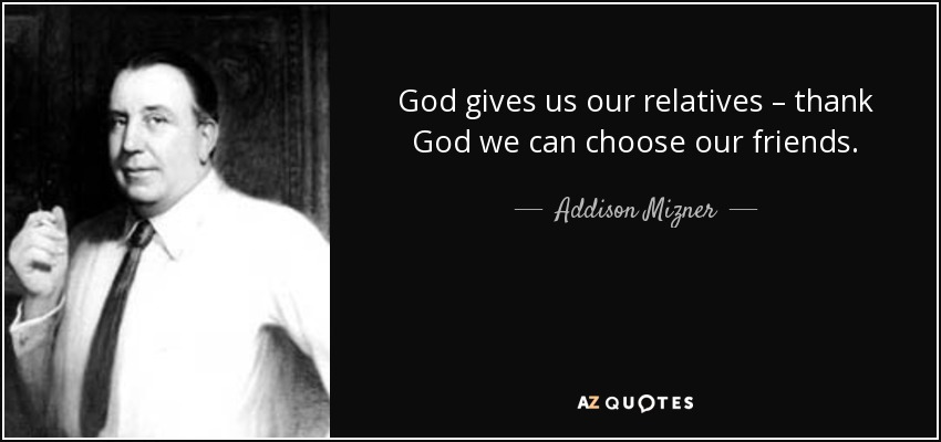 God gives us our relatives – thank God we can choose our friends. - Addison Mizner