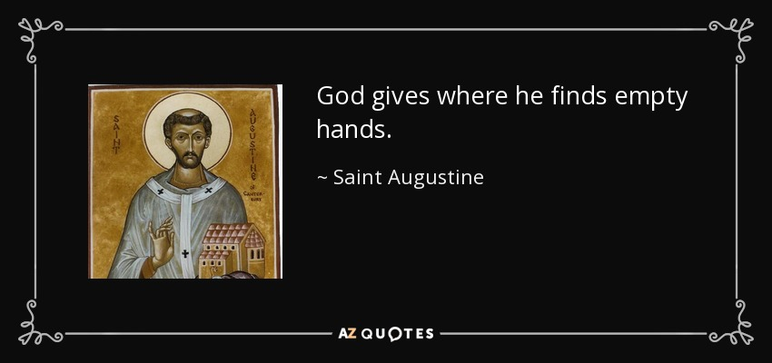 God gives where he finds empty hands. - Saint Augustine