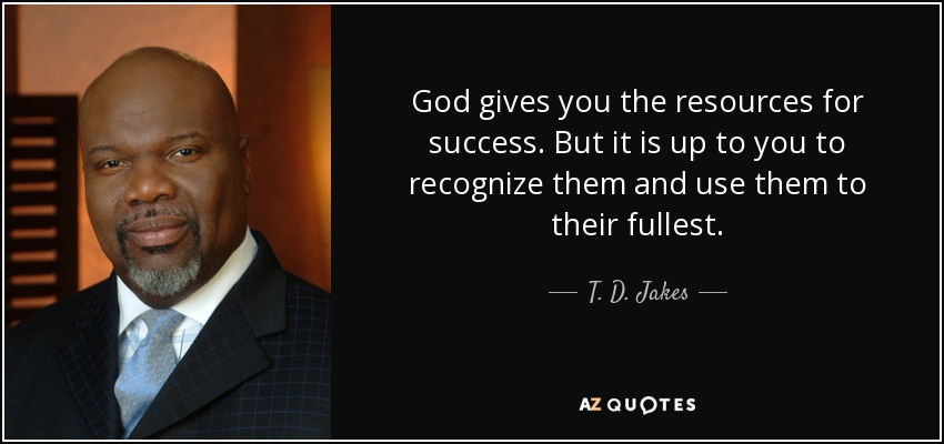 God gives you the resources for success. But it is up to you to recognize them and use them to their fullest. - T. D. Jakes