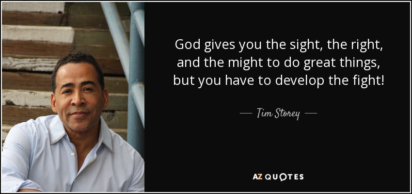 God gives you the sight, the right, and the might to do great things, but you have to develop the fight! - Tim Storey