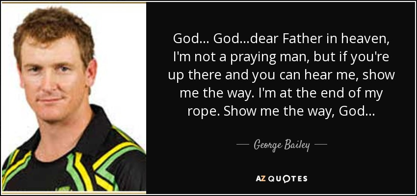 George Bailey Quote: God... God...dear Father In Heaven, I