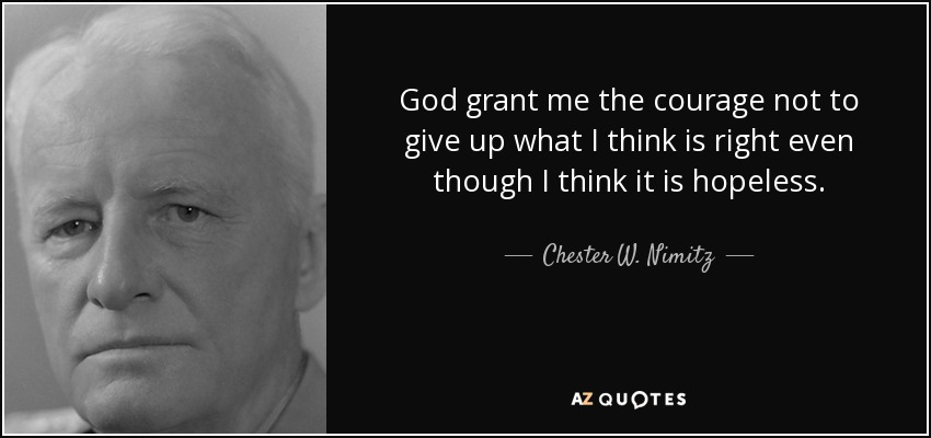 God grant me the courage not to give up what I think is right even though I think it is hopeless. - Chester W. Nimitz