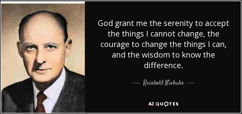 God grant me the serenity to accept the things I cannot change, the courage to change the things I can, and the wisdom to know the difference. - Reinhold Niebuhr