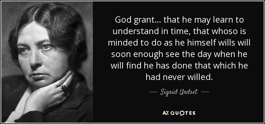 God grant ... that he may learn to understand in time, that whoso is minded to do as he himself wills will soon enough see the day when he will find he has done that which he had never willed. - Sigrid Undset