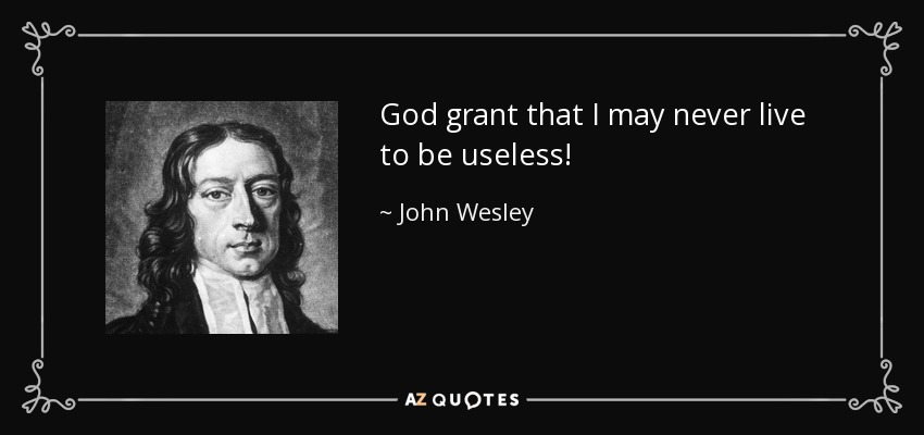 God grant that I may never live to be useless! - John Wesley
