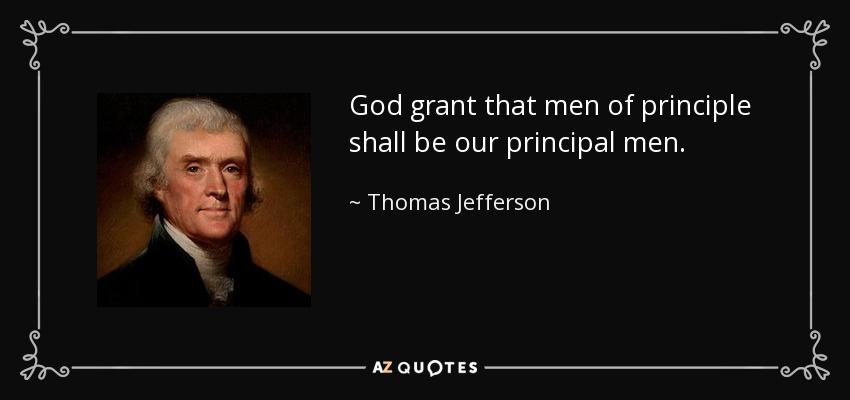 God grant that men of principle shall be our principal men. - Thomas Jefferson