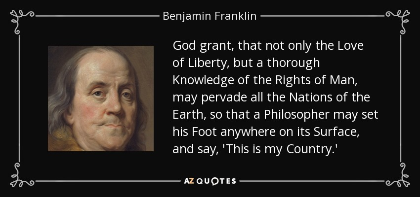 God grant, that not only the Love of Liberty, but a thorough Knowledge of the Rights of Man, may pervade all the Nations of the Earth, so that a Philosopher may set his Foot anywhere on its Surface, and say, 'This is my Country.' - Benjamin Franklin