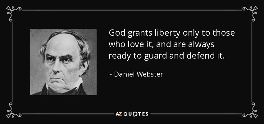 God grants liberty only to those who love it, and are always ready to guard and defend it. - Daniel Webster