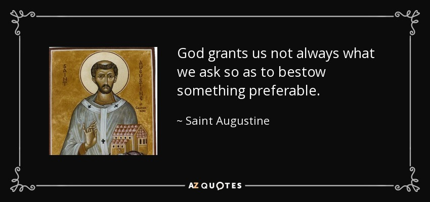 God grants us not always what we ask so as to bestow something preferable. - Saint Augustine