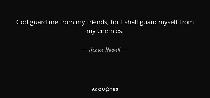 God guard me from my friends, for I shall guard myself from my enemies. - James Howell