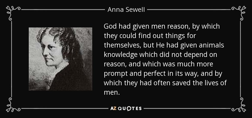 God had given men reason, by which they could find out things for themselves, but He had given animals knowledge which did not depend on reason, and which was much more prompt and perfect in its way, and by which they had often saved the lives of men. - Anna Sewell