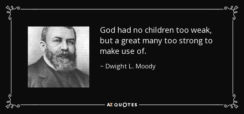 God had no children too weak, but a great many too strong to make use of. - Dwight L. Moody