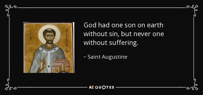 God had one son on earth without sin, but never one without suffering. - Saint Augustine
