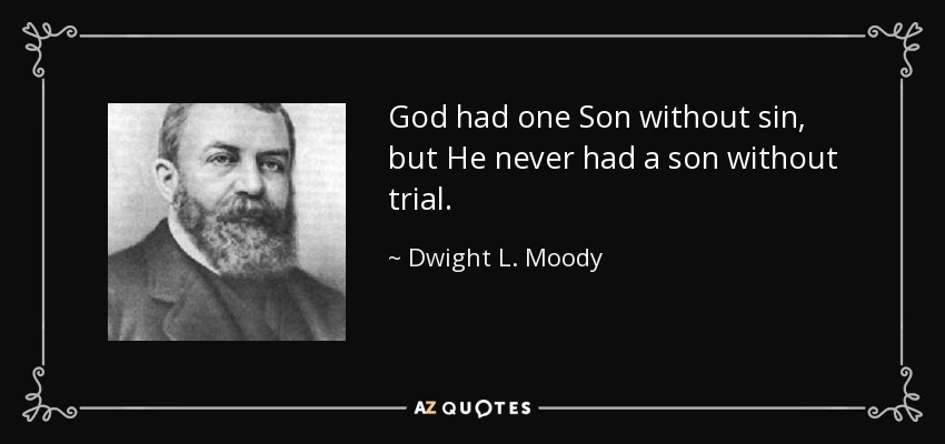 God had one Son without sin, but He never had a son without trial. - Dwight L. Moody
