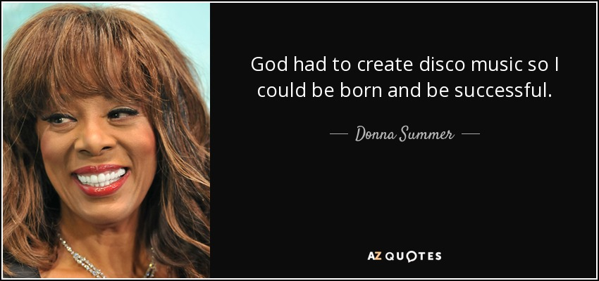 God had to create disco music so I could be born and be successful. - Donna Summer
