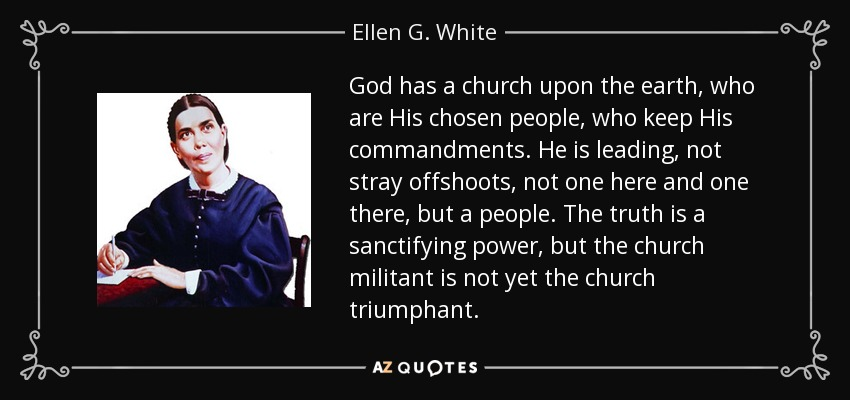 God has a church upon the earth, who are His chosen people, who keep His commandments. He is leading, not stray offshoots, not one here and one there, but a people. The truth is a sanctifying power, but the church militant is not yet the church triumphant. - Ellen G. White