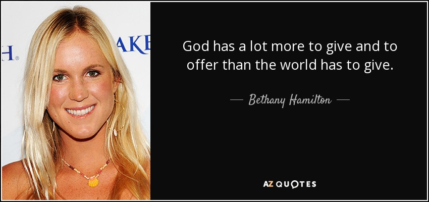 God has a lot more to give and to offer than the world has to give. - Bethany Hamilton