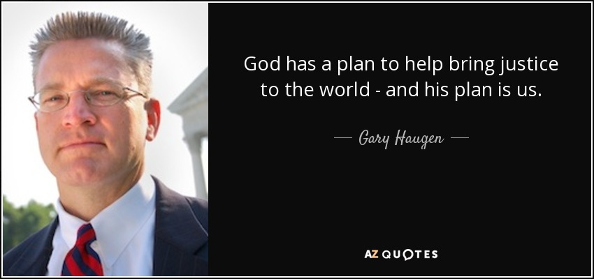 God has a plan to help bring justice to the world - and his plan is us. - Gary Haugen