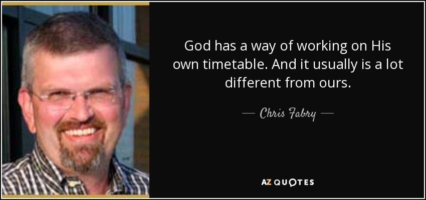 God has a way of working on His own timetable. And it usually is a lot different from ours. - Chris Fabry