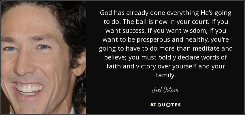 God has already done everything He's going to do. The ball is now in your court. If you want success, if you want wisdom, if you want to be prosperous and healthy, you're going to have to do more than meditate and believe; you must boldly declare words of faith and victory over yourself and your family. - Joel Osteen