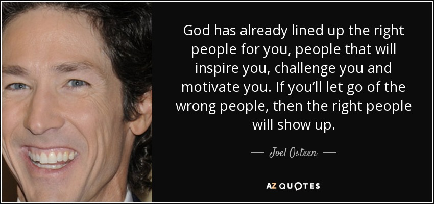God has already lined up the right people for you, people that will inspire you, challenge you and motivate you. If you'll let go of the wrong people, then the right people will show up. - Joel Osteen