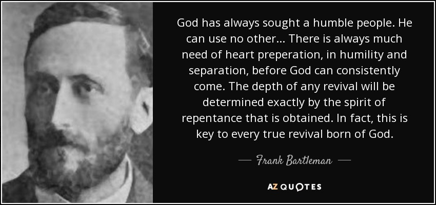 God has always sought a humble people. He can use no other... There is always much need of heart preperation, in humility and separation, before God can consistently come. The depth of any revival will be determined exactly by the spirit of repentance that is obtained. In fact, this is key to every true revival born of God. - Frank Bartleman
