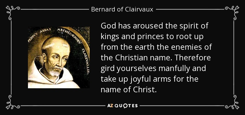 God has aroused the spirit of kings and princes to root up from the earth the enemies of the Christian name. Therefore gird yourselves manfully and take up joyful arms for the name of Christ. - Bernard of Clairvaux