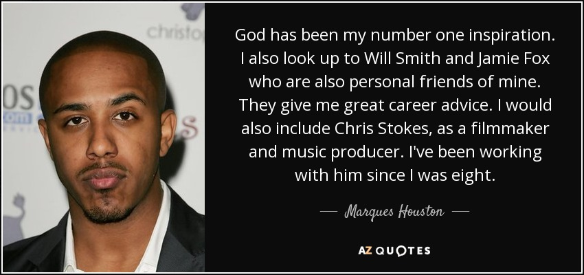 God has been my number one inspiration. I also look up to Will Smith and Jamie Fox who are also personal friends of mine. They give me great career advice. I would also include Chris Stokes, as a filmmaker and music producer. I've been working with him since I was eight. - Marques Houston