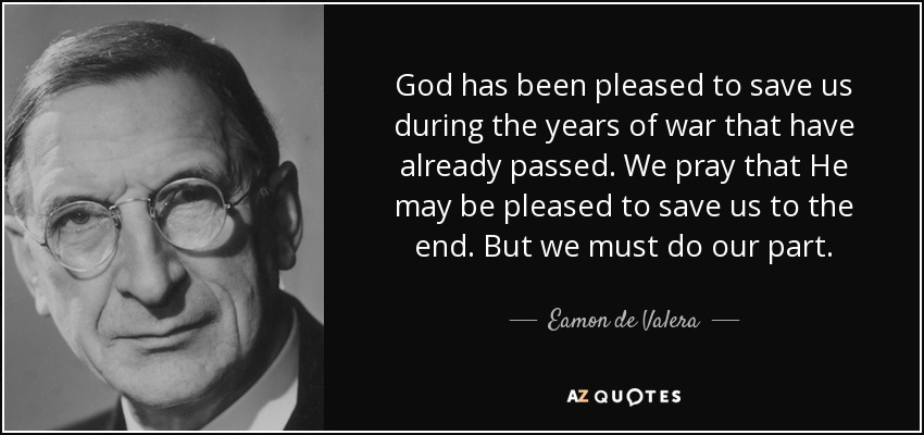God has been pleased to save us during the years of war that have already passed. We pray that He may be pleased to save us to the end. But we must do our part. - Eamon de Valera