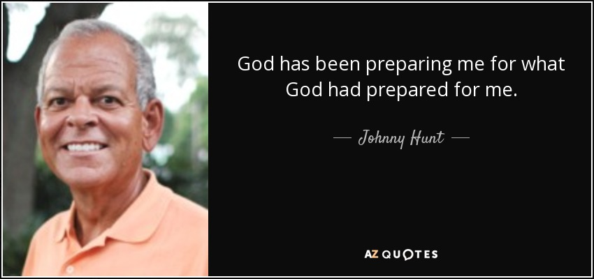 God has been preparing me for what God had prepared for me. - Johnny Hunt