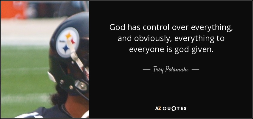 Troy Polamalu Quote God Has Control Over Everything And Obviously