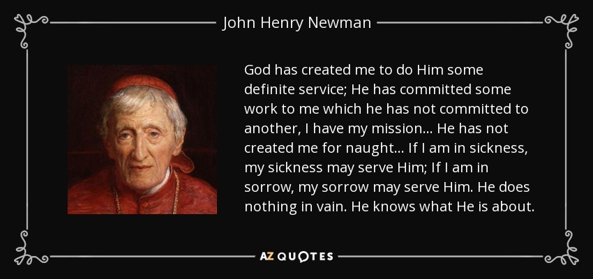 John Henry Newman Quote  God Has Created Me To Do Him Some Definite Service