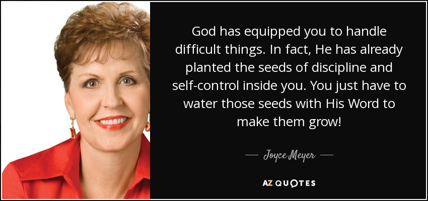 God has equipped you to handle difficult things. In fact, He has already planted the seeds of discipline and self-control inside you. You just have to water those seeds with His Word to make them grow! - Joyce Meyer