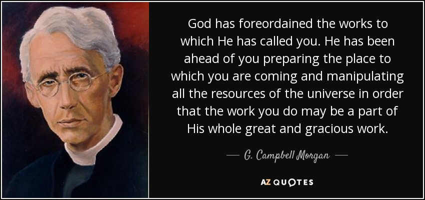 God has foreordained the works to which He has called you. He has been ahead of you preparing the place to which you are coming and manipulating all the resources of the universe in order that the work you do may be a part of His whole great and gracious work. - G. Campbell Morgan