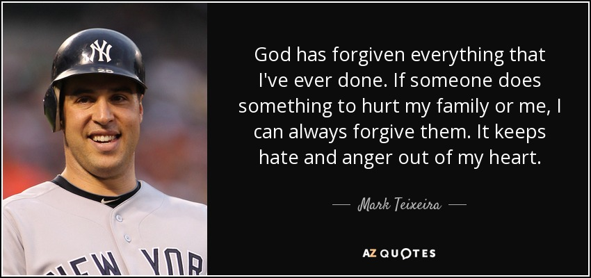 God has forgiven everything that I've ever done. If someone does something to hurt my family or me, I can always forgive them. It keeps hate and anger out of my heart. - Mark Teixeira